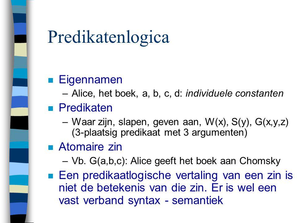 Predikatenlogica n Eigennamen –Alice, het boek, a, b, c, d: individuele constanten n Predikaten –Waar zijn, slapen, geven aan, W(x), S(y), G(x,y,z) (3-plaatsig predikaat met 3 argumenten) n Atomaire zin –Vb.
