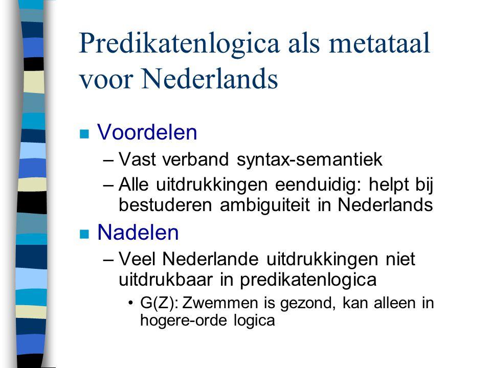 Predikatenlogica als metataal voor Nederlands n Voordelen –Vast verband syntax-semantiek –Alle uitdrukkingen eenduidig: helpt bij bestuderen ambiguite