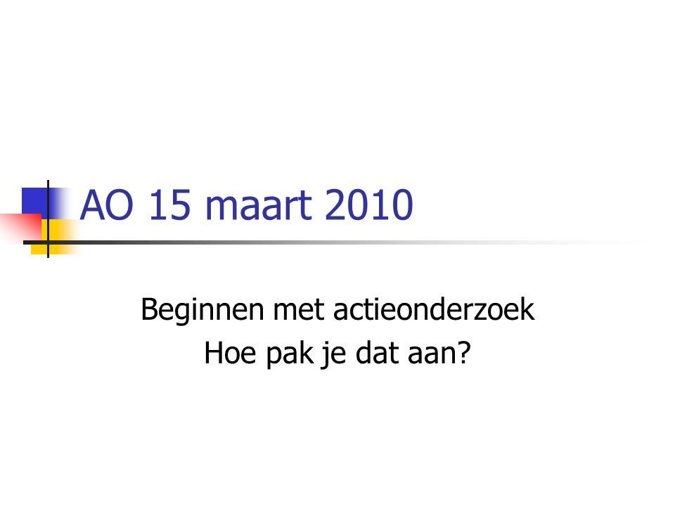 AO 15 maart 2010 Beginnen met actieonderzoek Hoe pak je dat aan?
