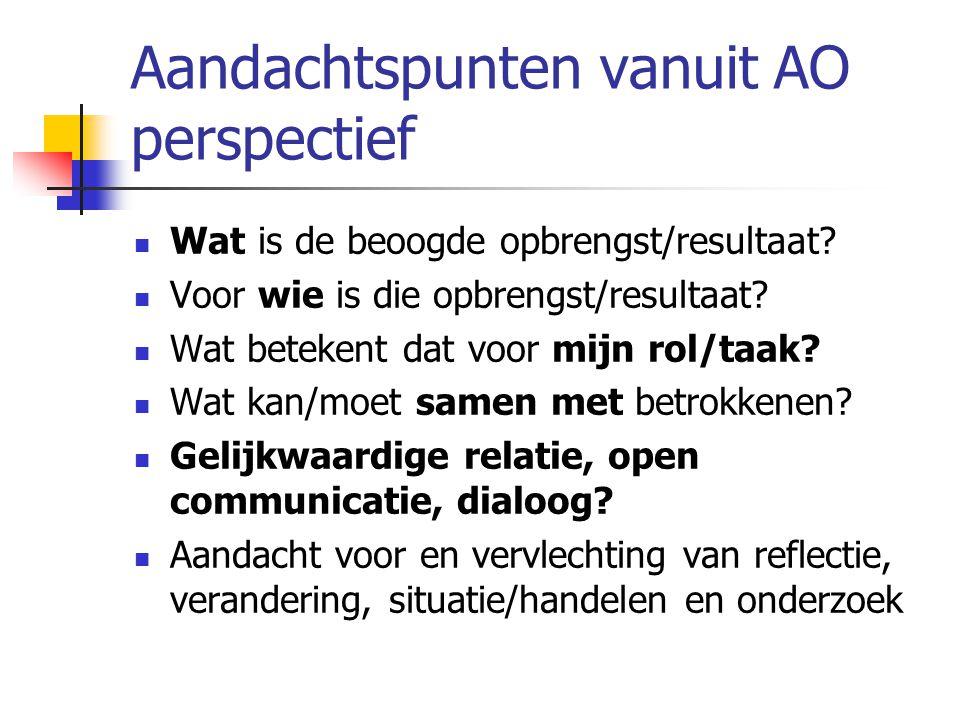 Aandachtspunten vanuit AO perspectief Wat is de beoogde opbrengst/resultaat? Voor wie is die opbrengst/resultaat? Wat betekent dat voor mijn rol/taak?