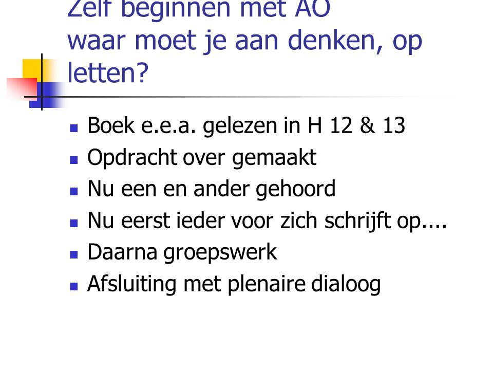 Zelf beginnen met AO waar moet je aan denken, op letten? Boek e.e.a. gelezen in H 12 & 13 Opdracht over gemaakt Nu een en ander gehoord Nu eerst ieder