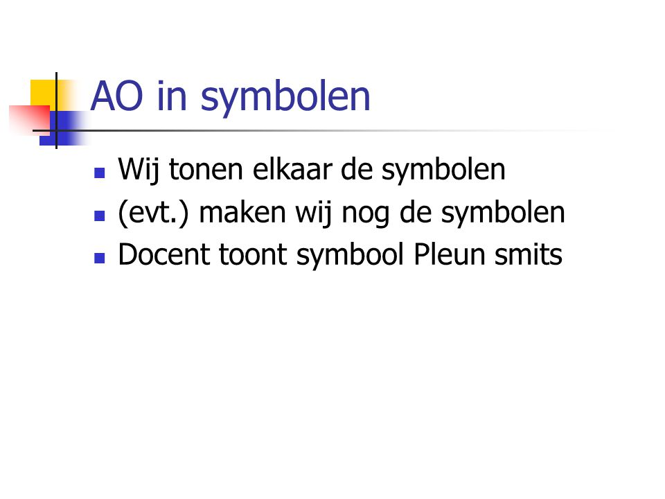 AO in symbolen Wij tonen elkaar de symbolen (evt.) maken wij nog de symbolen Docent toont symbool Pleun smits