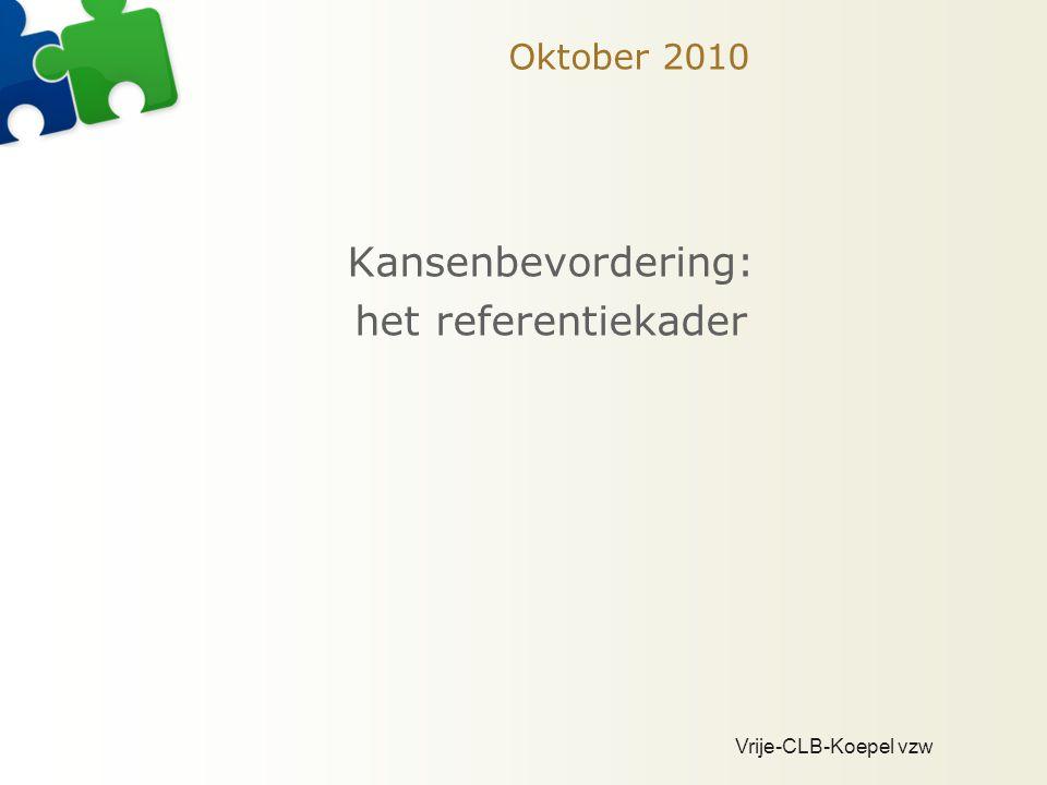 Vrije-CLB-Koepel vzw Oktober 2010 Kansenbevordering: het referentiekader