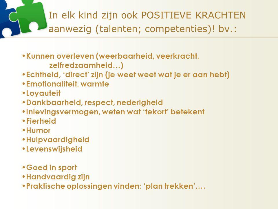 In elk kind zijn ook POSITIEVE KRACHTEN aanwezig (talenten; competenties)! bv.: Kunnen overleven (weerbaarheid, veerkracht, zelfredzaamheid…) Echtheid