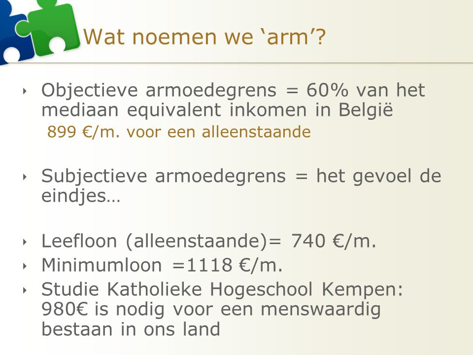 Armoede in ons land: algemeen (Jaarboek Armoede…) OBJECTIEF:  Vlaanderen: 11% van de mensen is arm  België: 15% van de mensen is arm (=1,6 miljoen)  Wallonië: 19% van de mensen is arm  Brussel: 25% van de mensen is arm  Europa: 17% van de mensen is arm (84 miljoen) SUBJECTIEF:  Vlaanderen: 11,7%  België: 16,6%