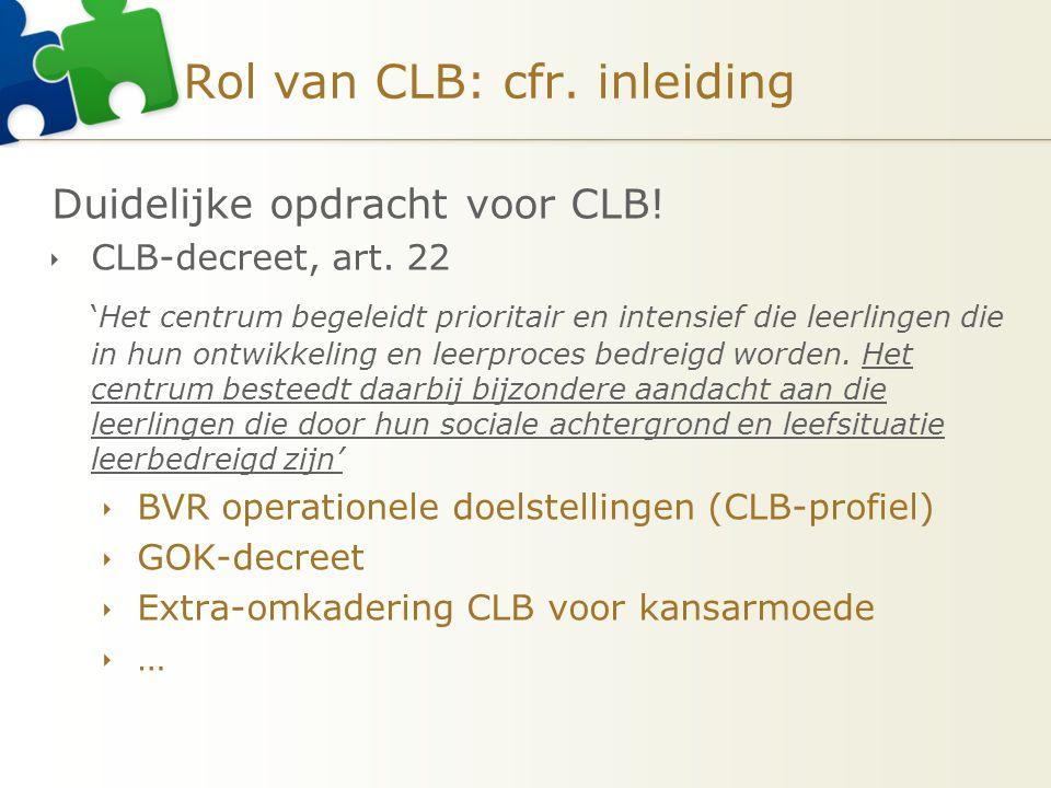 Rol van CLB: cfr. inleiding Duidelijke opdracht voor CLB!  CLB-decreet, art. 22 'Het centrum begeleidt prioritair en intensief die leerlingen die in