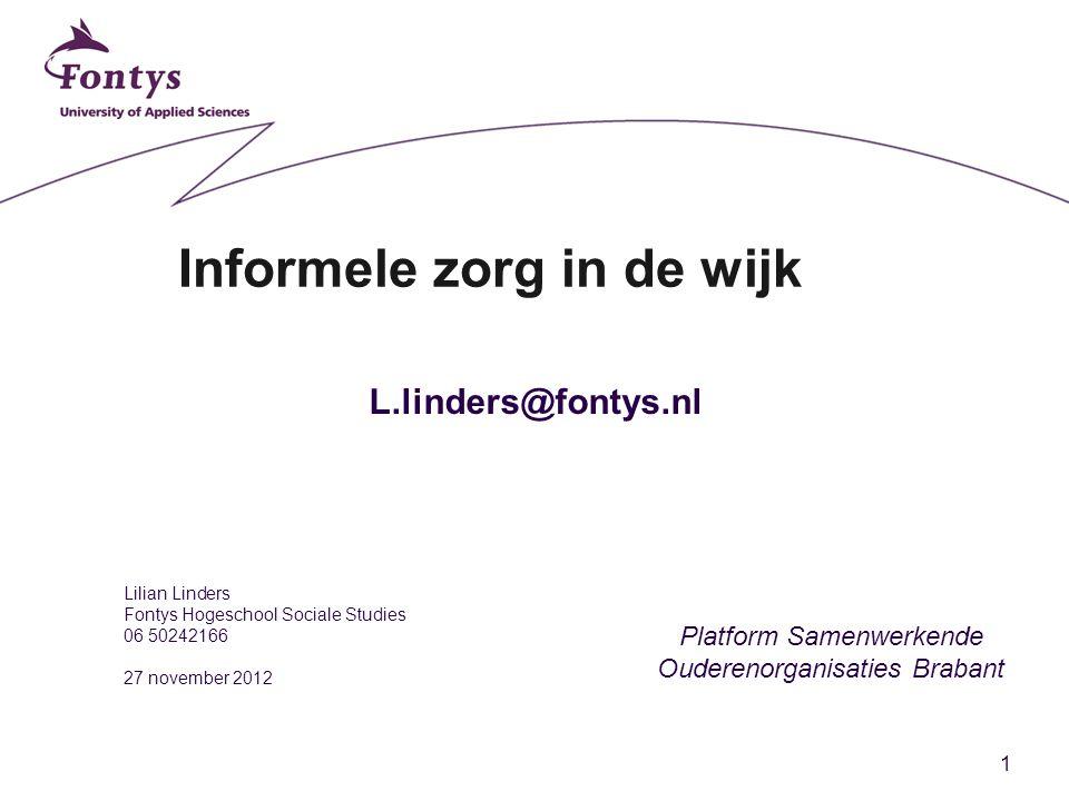 1 Informele zorg in de wijk Lilian Linders Fontys Hogeschool Sociale Studies 06 50242166 27 november 2012 Platform Samenwerkende Ouderenorganisaties Brabant L.linders@fontys.nl