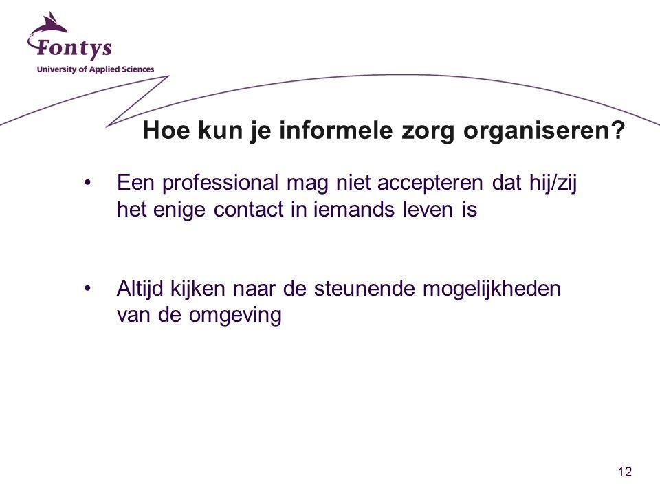 12 Hoe kun je informele zorg organiseren? Een professional mag niet accepteren dat hij/zij het enige contact in iemands leven is Altijd kijken naar de