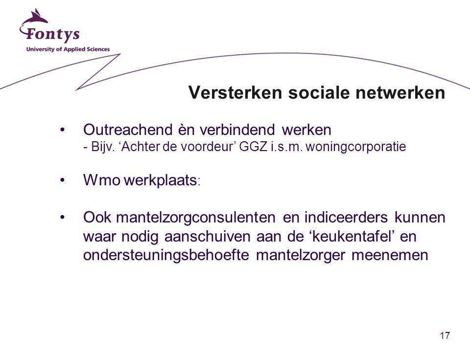 17 Versterken sociale netwerken Outreachend èn verbindend werken - Bijv. 'Achter de voordeur' GGZ i.s.m. woningcorporatie Wmo werkplaats : Ook mantelz