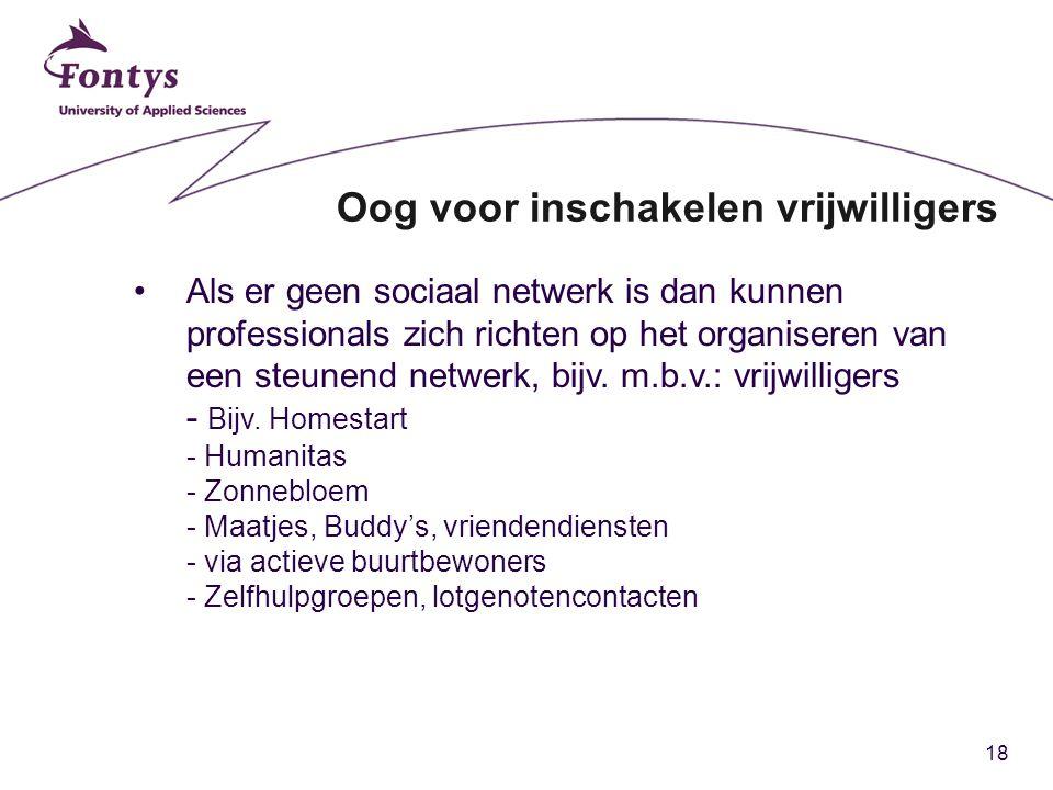 18 Oog voor inschakelen vrijwilligers Als er geen sociaal netwerk is dan kunnen professionals zich richten op het organiseren van een steunend netwerk, bijv.