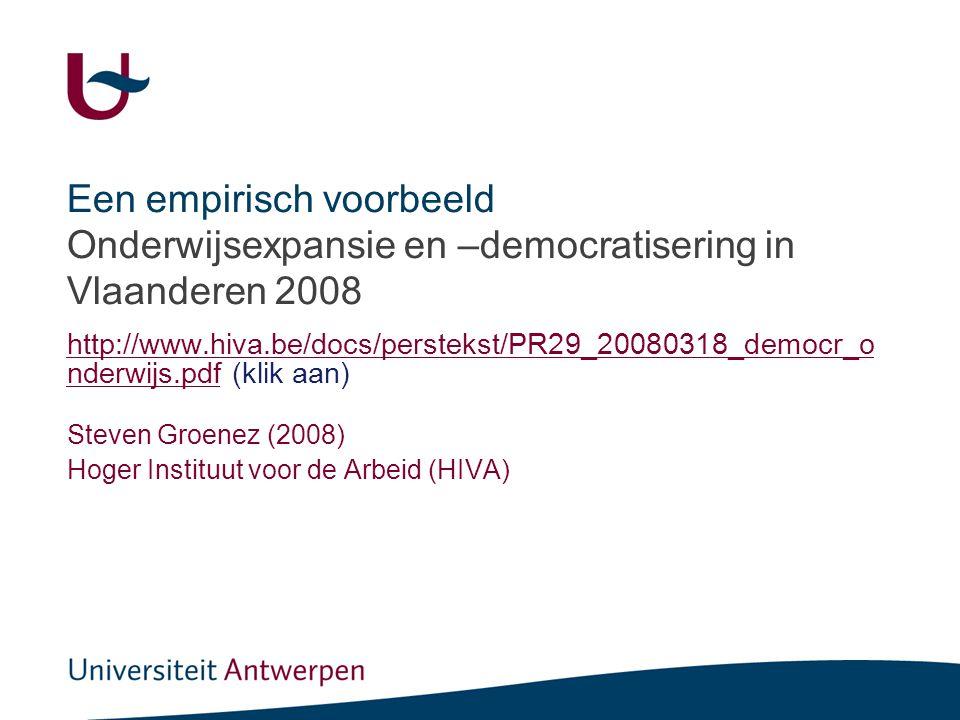 Een empirisch voorbeeld Onderwijsexpansie en –democratisering in Vlaanderen 2008 http://www.hiva.be/docs/perstekst/PR29_20080318_democr_o nderwijs.pdfhttp://www.hiva.be/docs/perstekst/PR29_20080318_democr_o nderwijs.pdf (klik aan) Steven Groenez (2008) Hoger Instituut voor de Arbeid (HIVA)