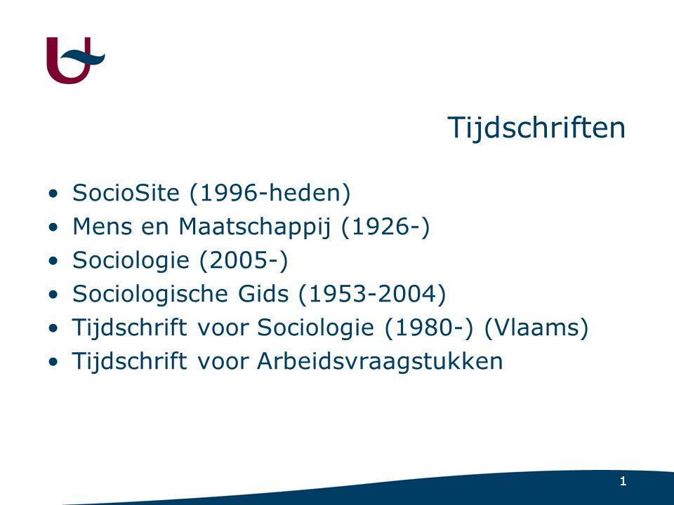 1 Tijdschriften SocioSite (1996-heden) Mens en Maatschappij (1926-) Sociologie (2005-) Sociologische Gids (1953-2004) Tijdschrift voor Sociologie (1980-) (Vlaams) Tijdschrift voor Arbeidsvraagstukken