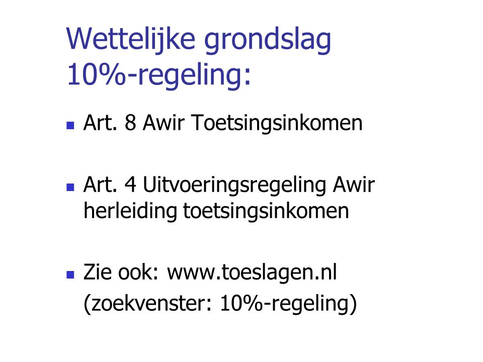 Wettelijke grondslag 10%-regeling: Art. 8 Awir Toetsingsinkomen Art. 4 Uitvoeringsregeling Awir herleiding toetsingsinkomen Zie ook: www.toeslagen.nl