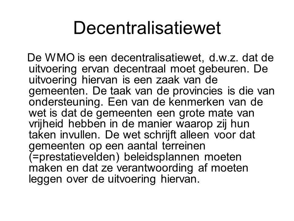 Decentralisatiewet De WMO is een decentralisatiewet, d.w.z. dat de uitvoering ervan decentraal moet gebeuren. De uitvoering hiervan is een zaak van de