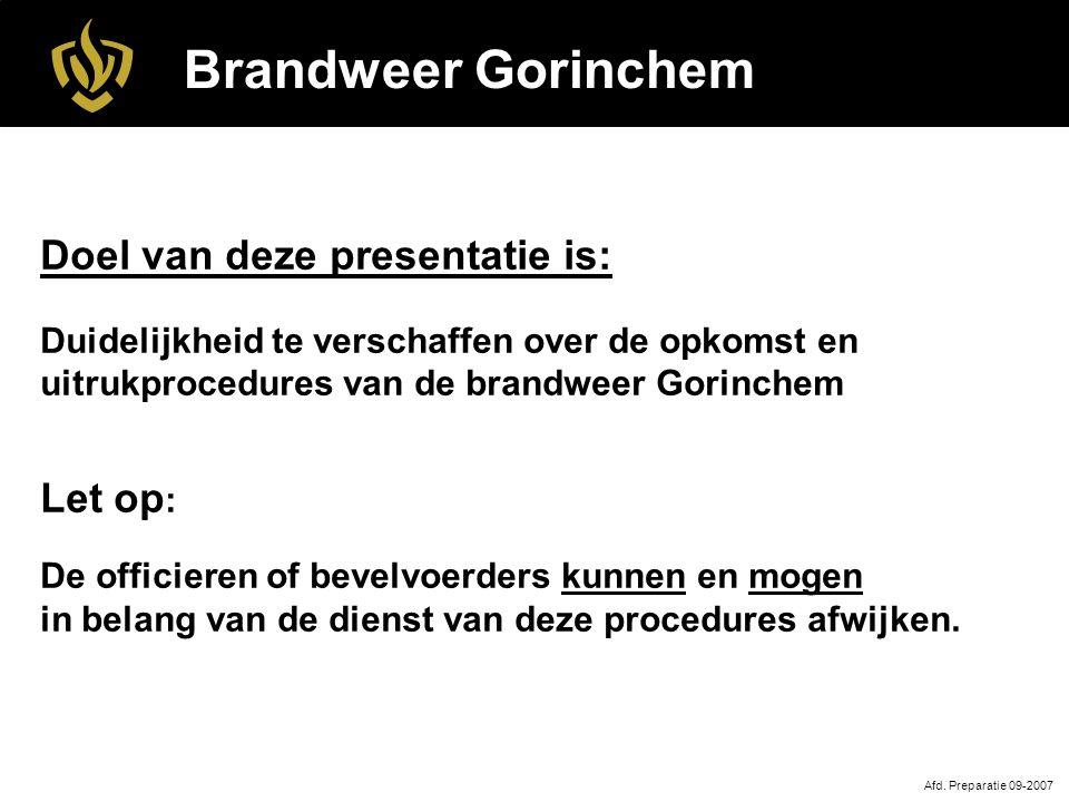 Brandweer Gorinchem Afd. Preparatie 09-2007 Doel van deze presentatie is: Duidelijkheid te verschaffen over de opkomst en uitrukprocedures van de bran