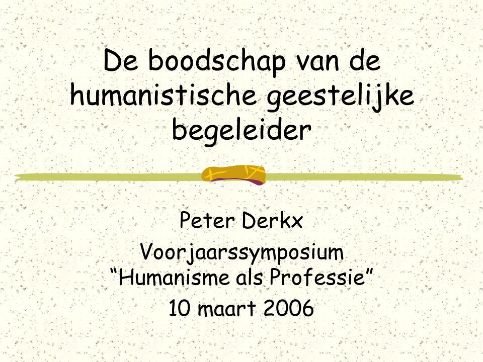 De boodschap van de humanistische geestelijke begeleider Peter Derkx Voorjaarssymposium Humanisme als Professie 10 maart 2006