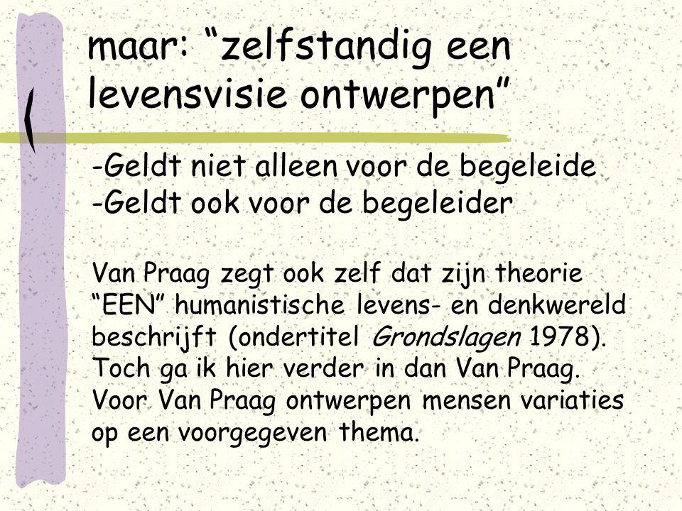 maar: zelfstandig een levensvisie ontwerpen -Geldt niet alleen voor de begeleide -Geldt ook voor de begeleider Van Praag zegt ook zelf dat zijn theorie EEN humanistische levens- en denkwereld beschrijft (ondertitel Grondslagen 1978).