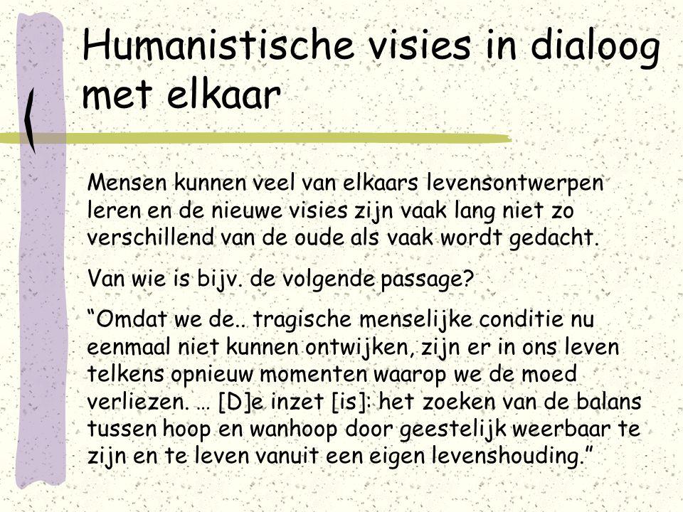 Humanistische visies in dialoog met elkaar Mensen kunnen veel van elkaars levensontwerpen leren en de nieuwe visies zijn vaak lang niet zo verschillend van de oude als vaak wordt gedacht.