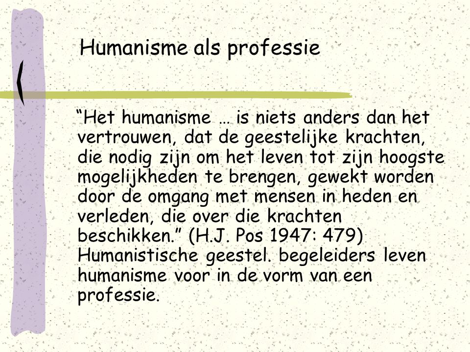 Humanisme als professie Het humanisme … is niets anders dan het vertrouwen, dat de geestelijke krachten, die nodig zijn om het leven tot zijn hoogste mogelijkheden te brengen, gewekt worden door de omgang met mensen in heden en verleden, die over die krachten beschikken. (H.J.