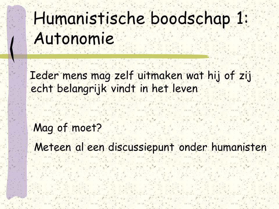 Humanistische boodschap 1: Autonomie Ieder mens mag zelf uitmaken wat hij of zij echt belangrijk vindt in het leven Mag of moet.