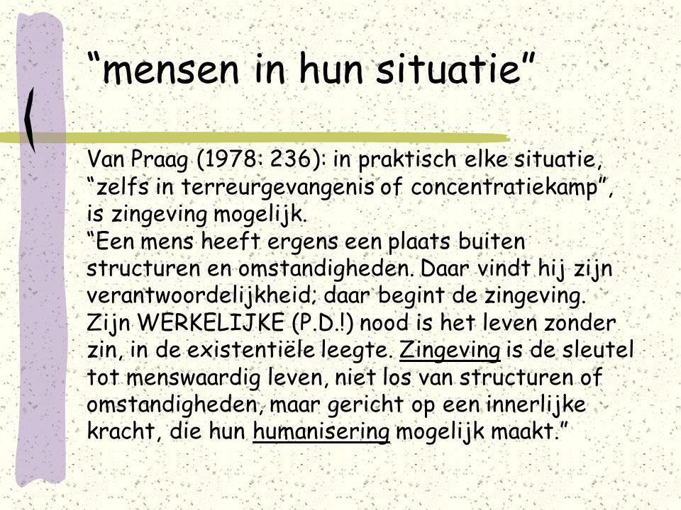 mensen in hun situatie Van Praag (1978: 236): in praktisch elke situatie, zelfs in terreurgevangenis of concentratiekamp , is zingeving mogelijk.