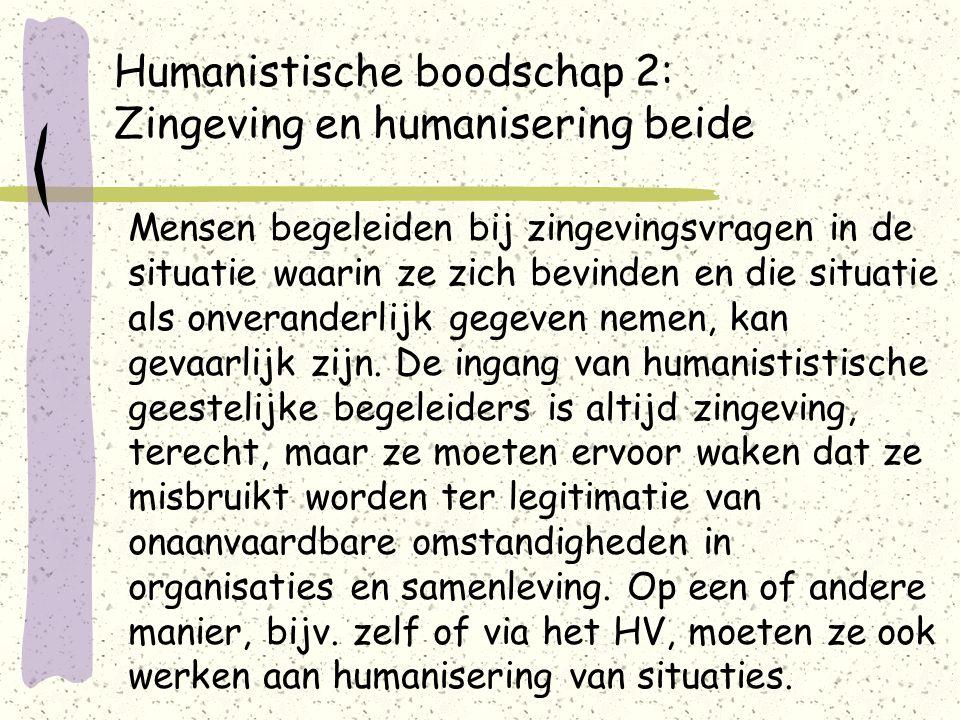 Humanistische boodschap 2: Zingeving en humanisering beide Mensen begeleiden bij zingevingsvragen in de situatie waarin ze zich bevinden en die situatie als onveranderlijk gegeven nemen, kan gevaarlijk zijn.