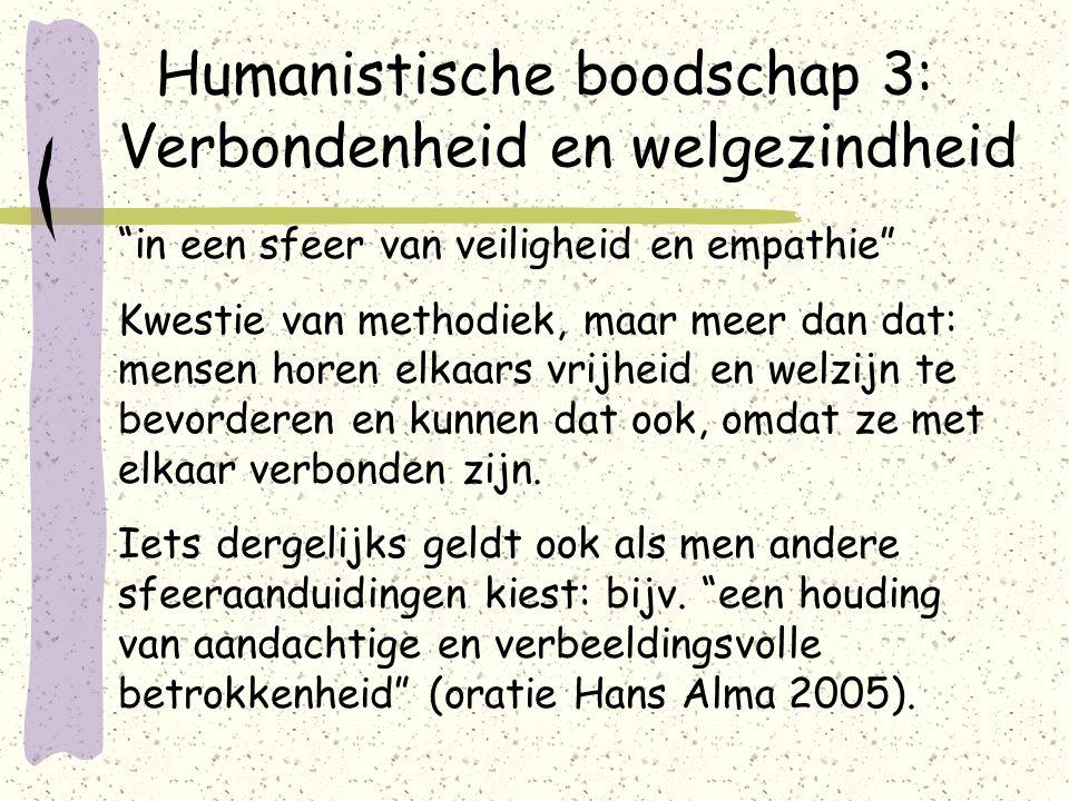 Humanistische boodschap 3: Verbondenheid en welgezindheid in een sfeer van veiligheid en empathie Kwestie van methodiek, maar meer dan dat: mensen horen elkaars vrijheid en welzijn te bevorderen en kunnen dat ook, omdat ze met elkaar verbonden zijn.