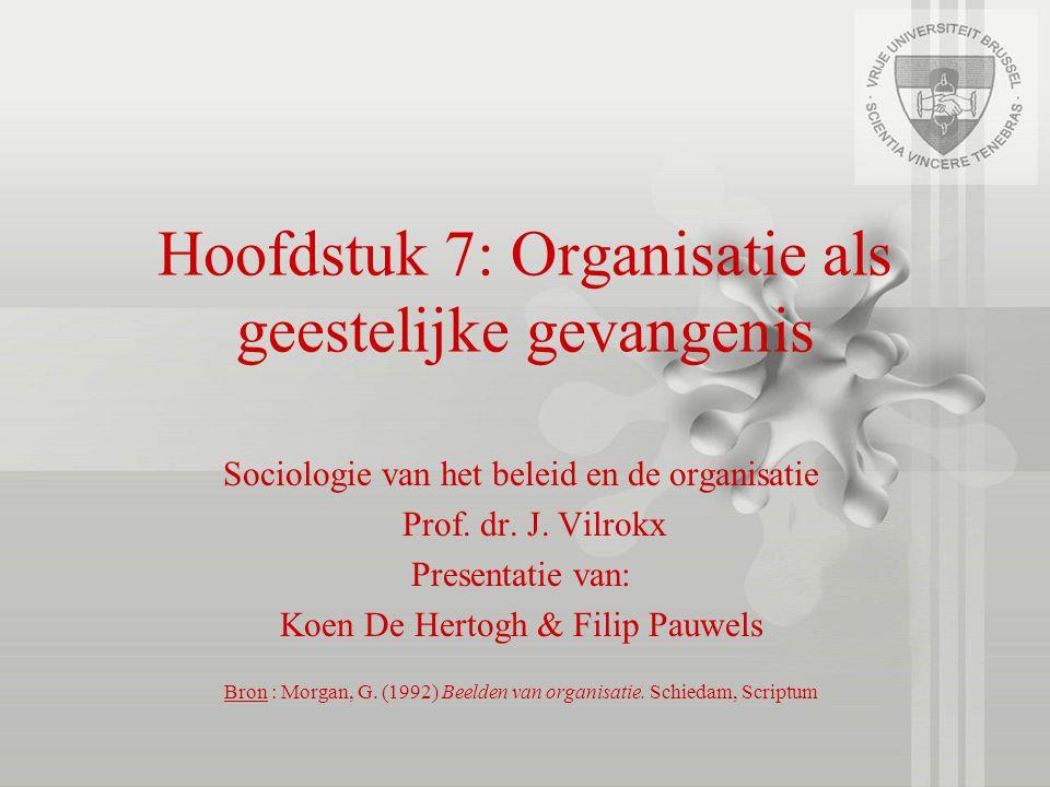 Hoofdstuk 7: Organisatie als geestelijke gevangenis Sociologie van het beleid en de organisatie Prof. dr. J. Vilrokx Presentatie van: Koen De Hertogh