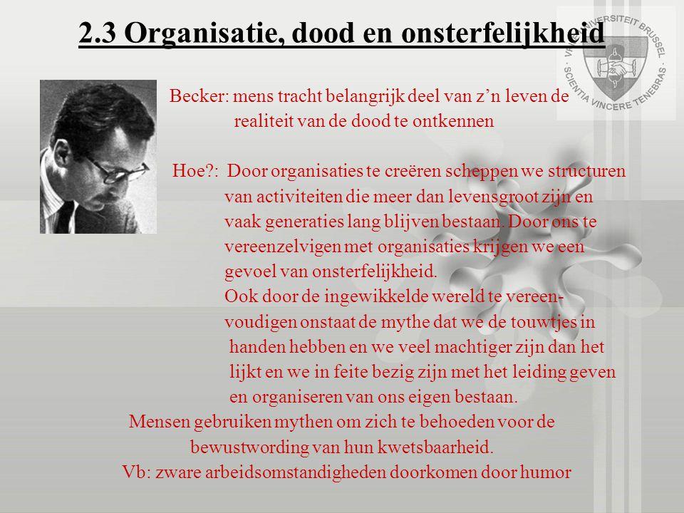 2.3 Organisatie, dood en onsterfelijkheid Becker: mens tracht belangrijk deel van z'n leven de realiteit van de dood te ontkennen Hoe?: Door organisat