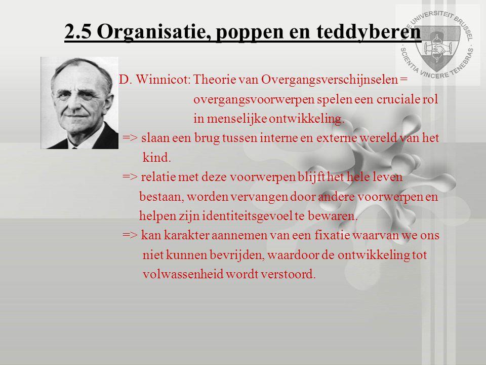 2.5 Organisatie, poppen en teddyberen D. Winnicot: Theorie van Overgangsverschijnselen = overgangsvoorwerpen spelen een cruciale rol in menselijke ont