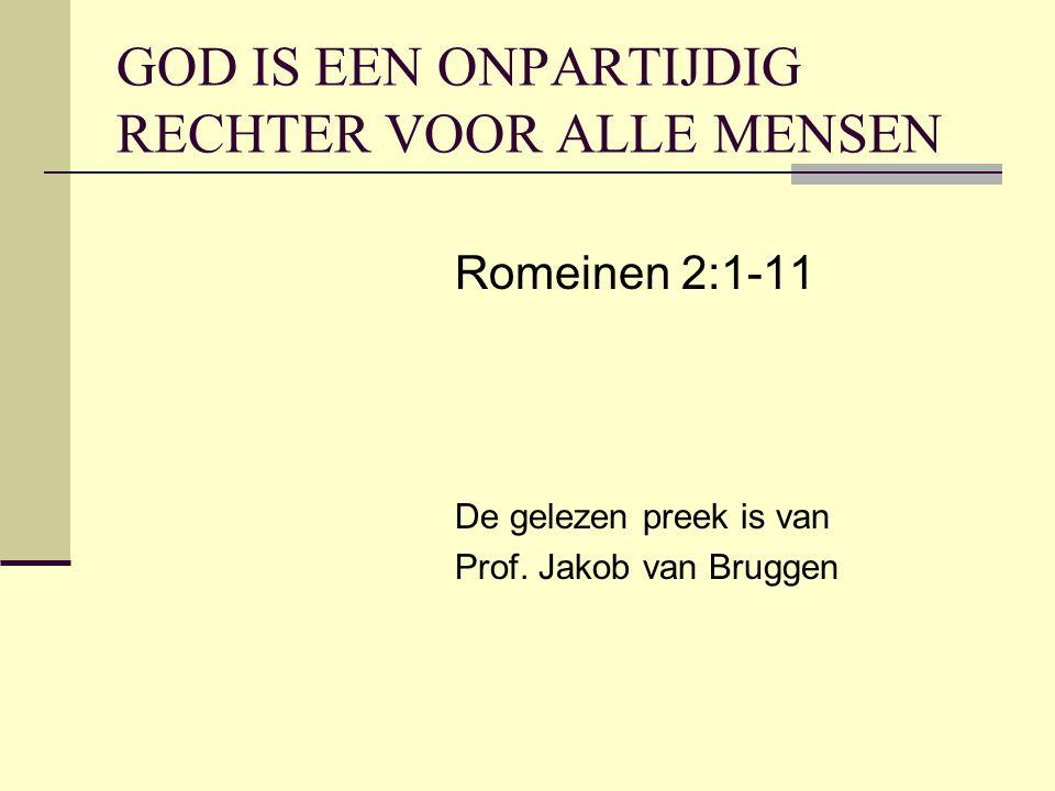 GOD IS EEN ONPARTIJDIG RECHTER VOOR ALLE MENSEN Romeinen 2:1-11 De gelezen preek is van Prof. Jakob van Bruggen