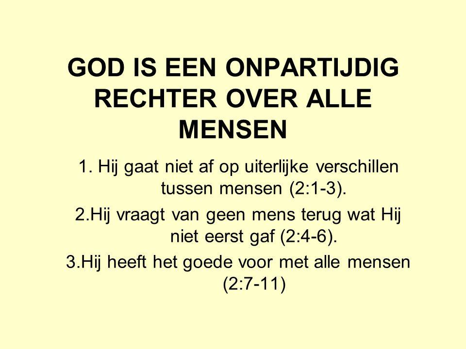 GOD IS EEN ONPARTIJDIG RECHTER OVER ALLE MENSEN 1. Hij gaat niet af op uiterlijke verschillen tussen mensen (2:1-3). 2.Hij vraagt van geen mens terug
