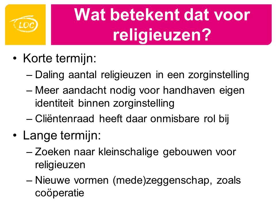 Wat betekent dat voor religieuzen? Korte termijn: –Daling aantal religieuzen in een zorginstelling –Meer aandacht nodig voor handhaven eigen identitei