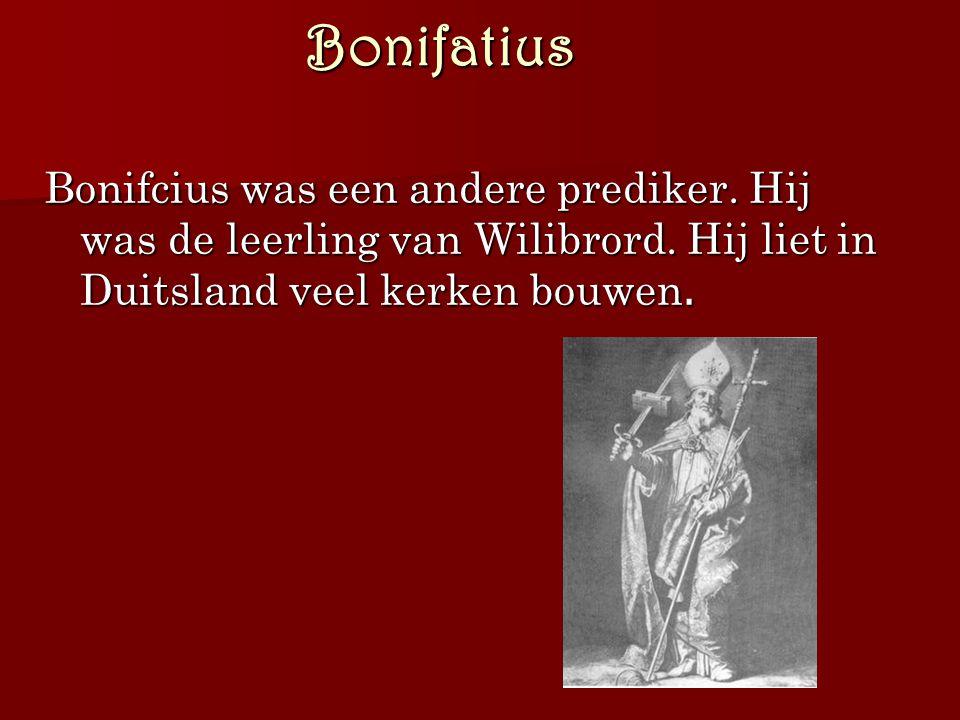 Bonifatius Bonifcius was een andere prediker. Hij was de leerling van Wilibrord. Hij liet in Duitsland veel kerken bouwen.
