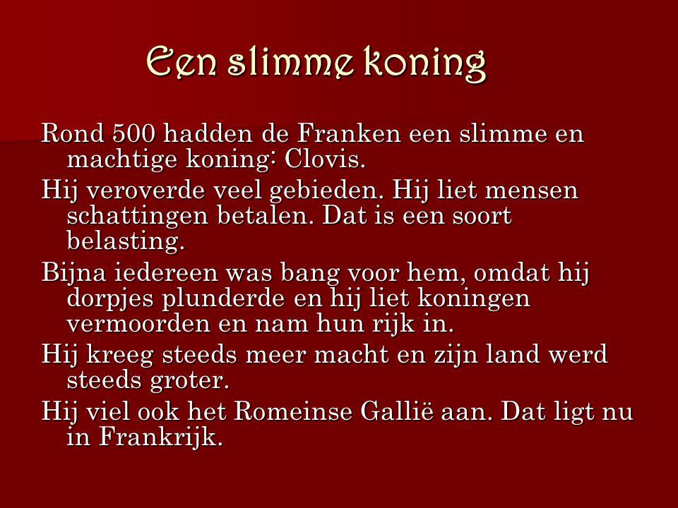 Een slimme koning Rond 500 hadden de Franken een slimme en machtige koning: Clovis. Hij veroverde veel gebieden. Hij liet mensen schattingen betalen.