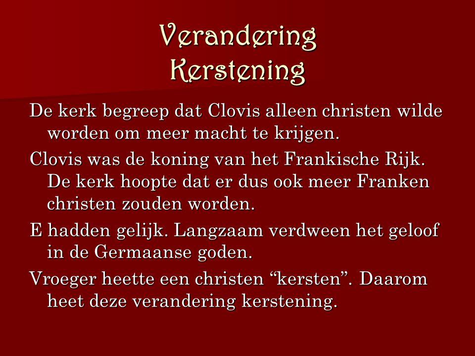 Verandering Kerstening De kerk begreep dat Clovis alleen christen wilde worden om meer macht te krijgen. Clovis was de koning van het Frankische Rijk.