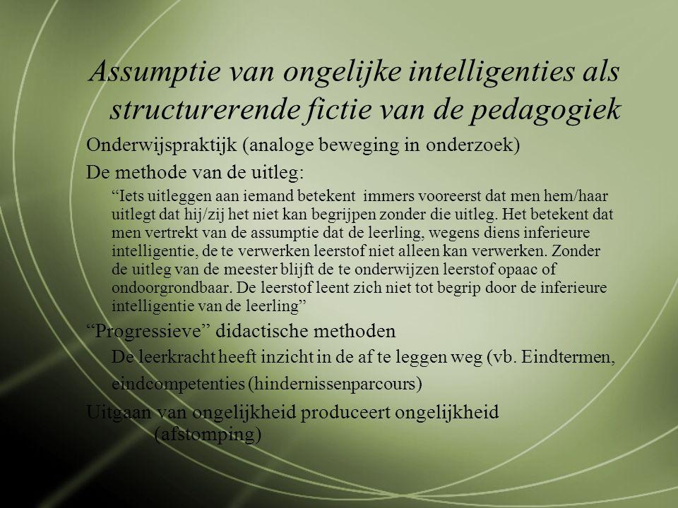 Assumptie van ongelijke intelligenties als structurerende fictie van de pedagogiek Onderwijspraktijk (analoge beweging in onderzoek) De methode van de uitleg: Iets uitleggen aan iemand betekent immers vooreerst dat men hem/haar uitlegt dat hij/zij het niet kan begrijpen zonder die uitleg.