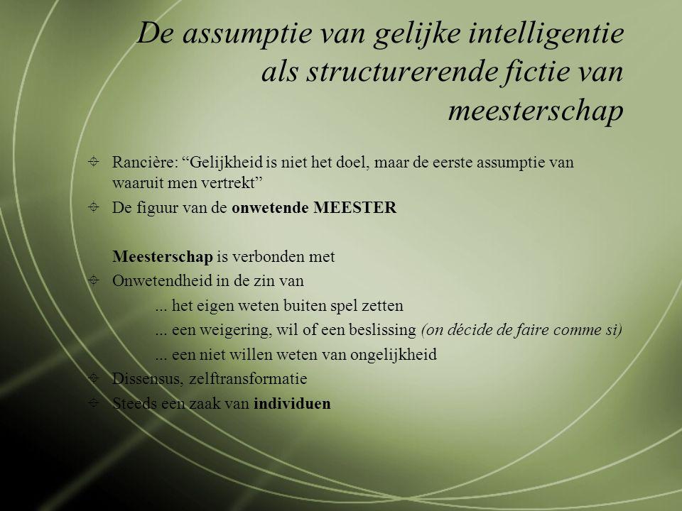 """De assumptie van gelijke intelligentie als structurerende fictie van meesterschap  Rancière: """"Gelijkheid is niet het doel, maar de eerste assumptie v"""