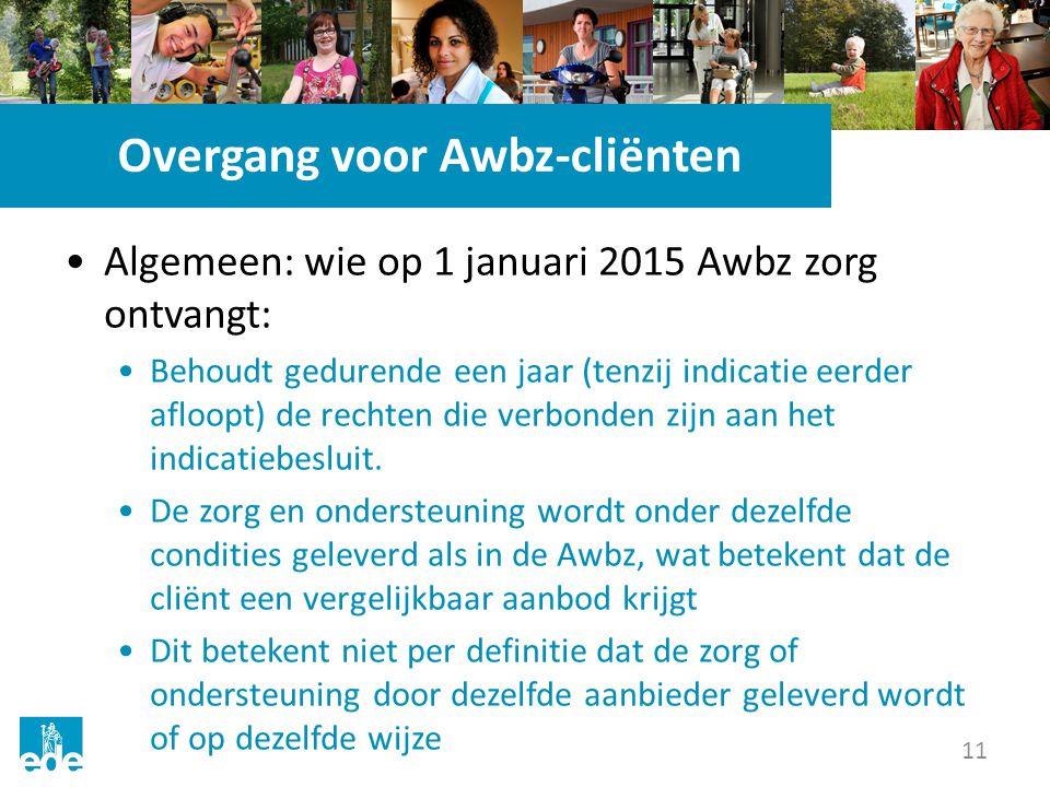 11 Overgang voor Awbz-cliënten Algemeen: wie op 1 januari 2015 Awbz zorg ontvangt: Behoudt gedurende een jaar (tenzij indicatie eerder afloopt) de rec