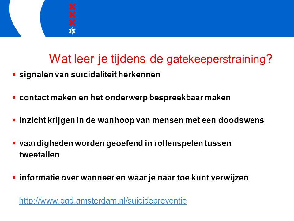 Wat leer je tijdens de gatekeeperstraining ?  signalen van suïcidaliteit herkennen  contact maken en het onderwerp bespreekbaar maken  inzicht krij