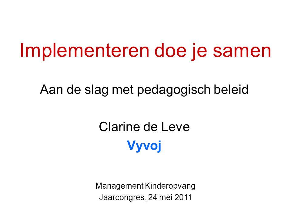 Implementeren doe je samen Aan de slag met pedagogisch beleid Clarine de Leve Vyvoj Management Kinderopvang Jaarcongres, 24 mei 2011