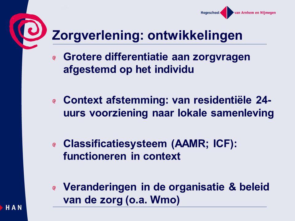 Zorgverlening: ontwikkelingen Grotere differentiatie aan zorgvragen afgestemd op het individu Context afstemming: van residentiële 24- uurs voorzienin