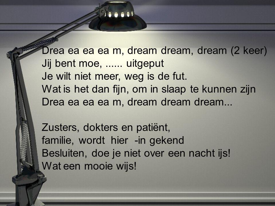 Drea ea ea ea m, dream dream, dream (2 keer) Jij bent moe,...... uitgeput Je wilt niet meer, weg is de fut. Wat is het dan fijn, om in slaap te kunnen