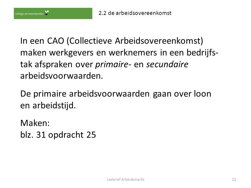 Lesbrief Arbeidsmarkt12 2.2 de arbeidsovereenkomst In een CAO (Collectieve Arbeidsovereenkomst) maken werkgevers en werknemers in een bedrijfs- tak af