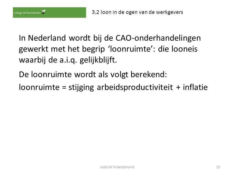 Lesbrief Arbeidsmarkt15 3.2 loon in de ogen van de werkgevers In Nederland wordt bij de CAO-onderhandelingen gewerkt met het begrip 'loonruimte': die