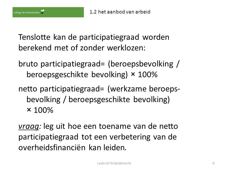 Lesbrief Arbeidsmarkt6 1.2 het aanbod van arbeid Tenslotte kan de participatiegraad worden berekend met of zonder werklozen: bruto participatiegraad=
