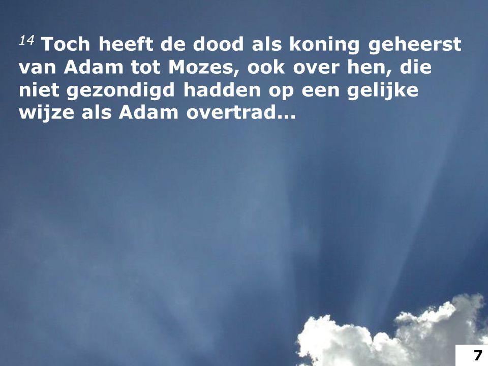 14 Toch heeft de dood als koning geheerst van Adam tot Mozes, ook over hen, die niet gezondigd hadden op een gelijke wijze als Adam overtrad...