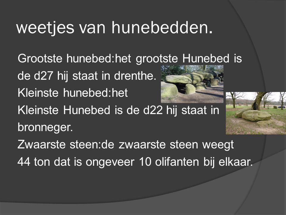 weetjes van hunebedden. Grootste hunebed:het grootste Hunebed is de d27 hij staat in drenthe. Kleinste hunebed:het Kleinste Hunebed is de d22 hij staa