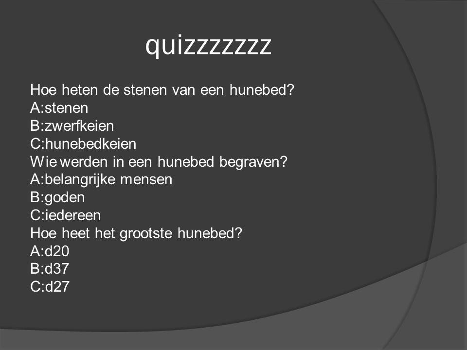 quizzzzzzz Hoe heten de stenen van een hunebed? A:stenen B:zwerfkeien C:hunebedkeien Wie werden in een hunebed begraven? A:belangrijke mensen B:goden