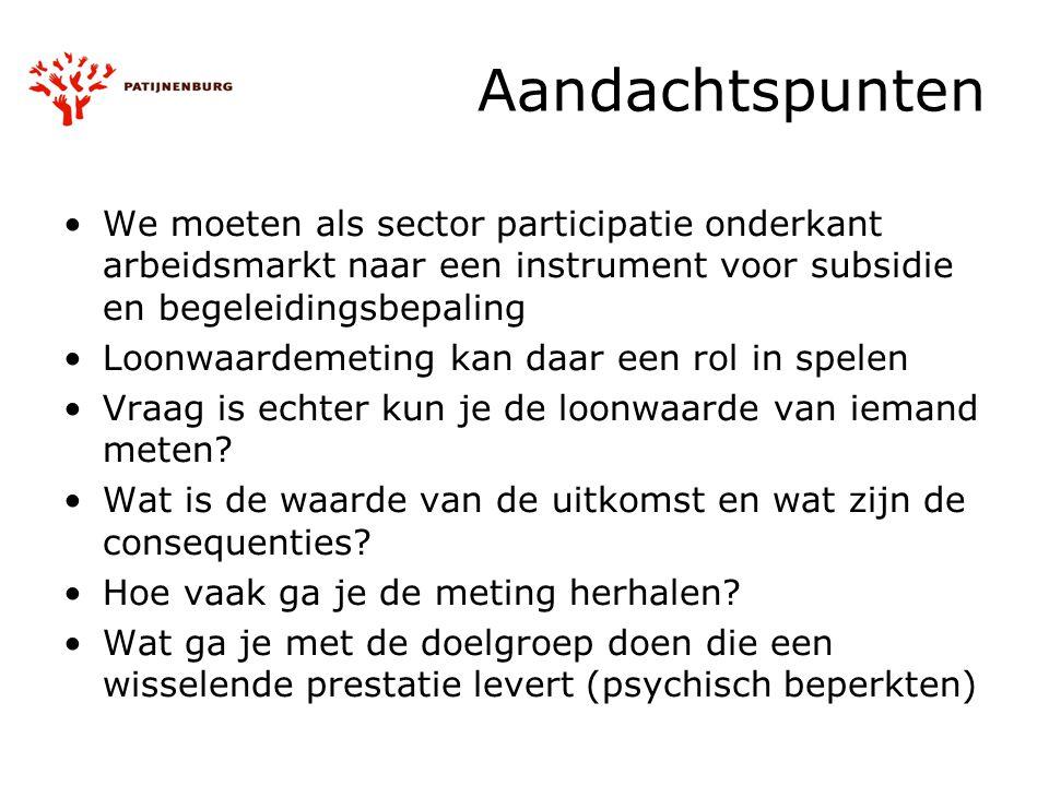 Aandachtspunten We moeten als sector participatie onderkant arbeidsmarkt naar een instrument voor subsidie en begeleidingsbepaling Loonwaardemeting ka